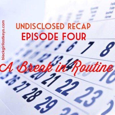 Undisclosed Episode 4 Recap: Break in Routine